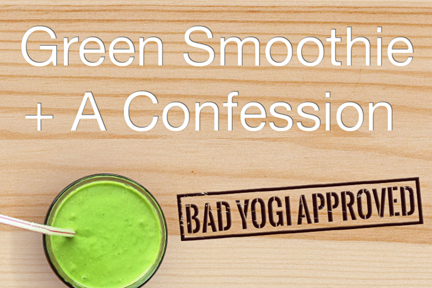 Bad Yogi Approved Green Smoothie + A Confession Session